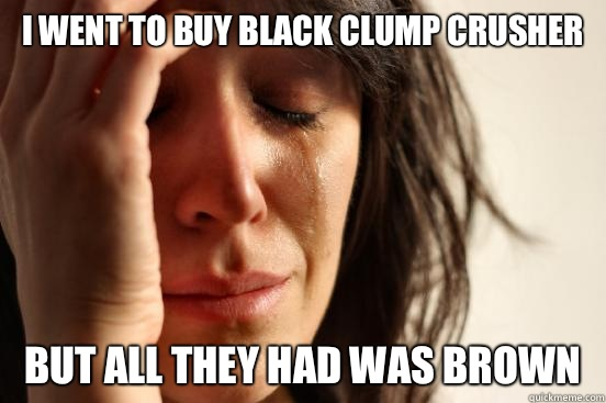 I went to buy black clump crusher But all they had was brown - I went to buy black clump crusher But all they had was brown  First World Problems