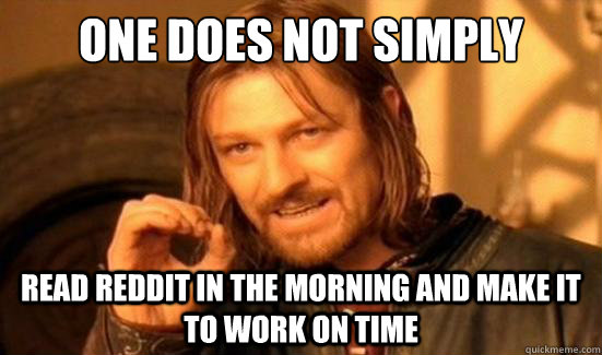 One Does Not Simply read reddit in the morning and make it to work on time - One Does Not Simply read reddit in the morning and make it to work on time  Boromir
