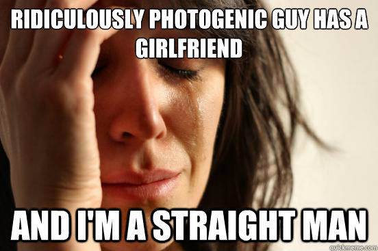 ridiculously photogenic guy HAS A GIRLFRIEND AND I'M A STRAIGHT MAN - ridiculously photogenic guy HAS A GIRLFRIEND AND I'M A STRAIGHT MAN  First World Problems