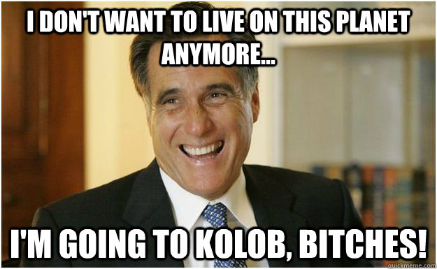 I don't want to live on this planet anymore... I'm going to Kolob, bitches! - I don't want to live on this planet anymore... I'm going to Kolob, bitches!  Mitt Romney