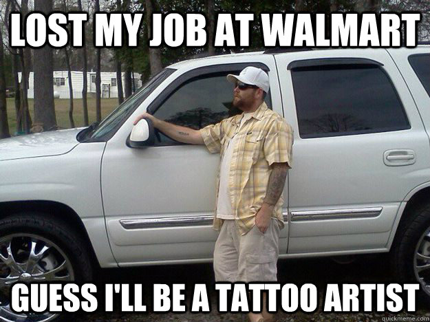 Lost my job at Walmart Guess I'll be a tattoo artist