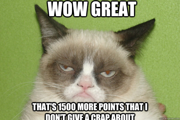 Wow Great That's 1500 more points that I don't give a crap about - Wow Great That's 1500 more points that I don't give a crap about  GrumpyCat1