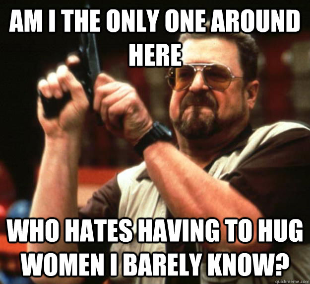 Am i the only one around here who hates having to hug women i barely know? - Am i the only one around here who hates having to hug women i barely know?  Angry Walter