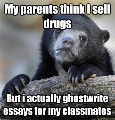 My parents think I sell drugs But i actually ghostwrite essays for my classmates - My parents think I sell drugs But i actually ghostwrite essays for my classmates  Confession Bear