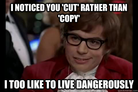 I noticed you 'cut' rather than 'copy' i too like to live dangerously - I noticed you 'cut' rather than 'copy' i too like to live dangerously  Dangerously - Austin Powers