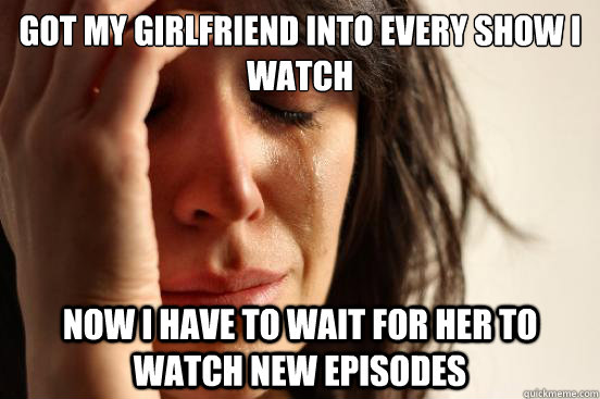 Got my girlfriend into every show I watch Now i have to wait for her to watch new episodes - Got my girlfriend into every show I watch Now i have to wait for her to watch new episodes  First World Problems