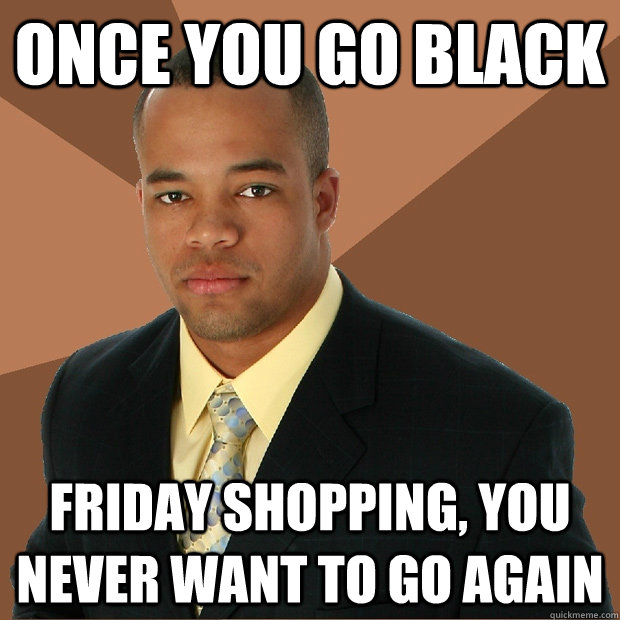 Once you go Black  Friday shopping, you never want to go again - Once you go Black  Friday shopping, you never want to go again  Successful Black Man