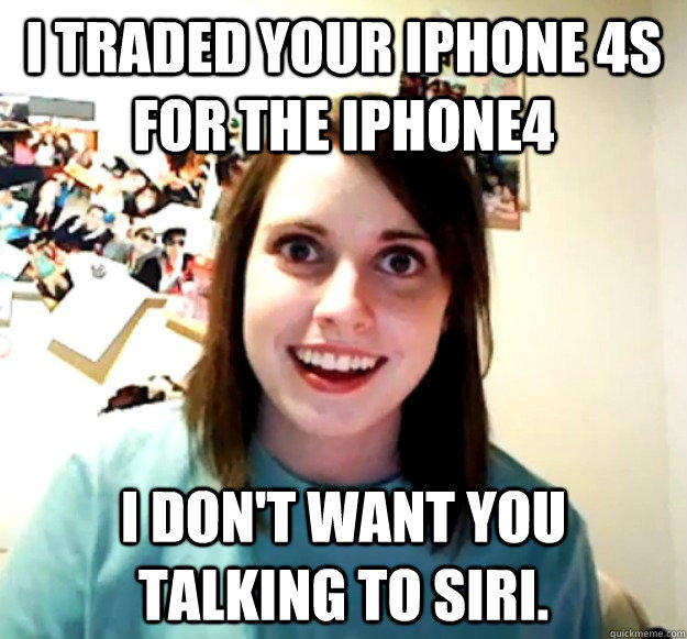 i traded your iphone 4s for the iphone4 I don't want you talking to siri. - i traded your iphone 4s for the iphone4 I don't want you talking to siri.  Overly Attached Girlfriend