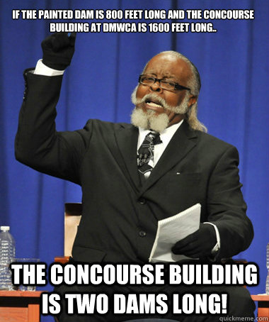 If the painted dam is 800 feet long and the Concourse building at DMWCA is 1600 feet long.. The Concourse building is two dams long! - If the painted dam is 800 feet long and the Concourse building at DMWCA is 1600 feet long.. The Concourse building is two dams long!  The Rent Is Too Damn High