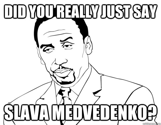DID YOU Really JUST SAY Slava Medvedenko?
