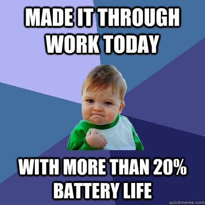 Made it through work today with more than 20% battery life - Made it through work today with more than 20% battery life  Success Kid