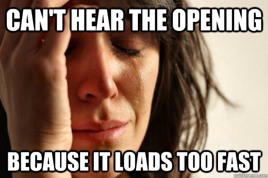 Can't hear the opening Because it loads too fast - Can't hear the opening Because it loads too fast  First World Problems
