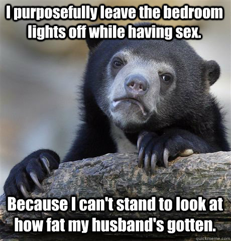 I purposefully leave the bedroom lights off while having sex. Because I can't stand to look at how fat my husband's gotten. - I purposefully leave the bedroom lights off while having sex. Because I can't stand to look at how fat my husband's gotten.  Confession Bear