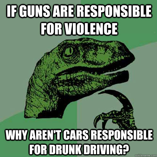 If guns are responsible for violence why aren't cars responsible for drunk driving? - If guns are responsible for violence why aren't cars responsible for drunk driving?  Philosoraptor