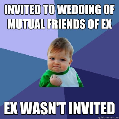 Invited to wedding of mutual friends of ex ex wasn't invited