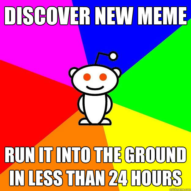 discover new meme run it into the ground in less than 24 hours - discover new meme run it into the ground in less than 24 hours  Reddit Alien