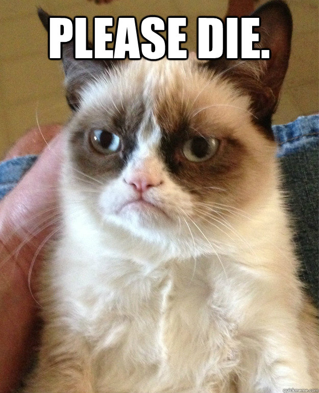 Please die.  - Please die.   Grumpy Cat