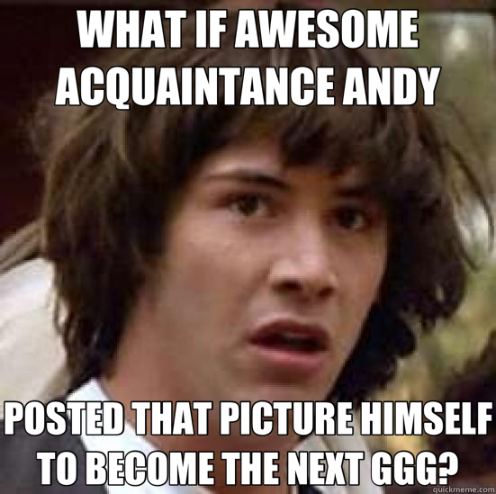 WHAT IF AWESOME ACQUAINTANCE ANDY POSTED THAT PICTURE HIMSELF TO BECOME THE NEXT GGG? - WHAT IF AWESOME ACQUAINTANCE ANDY POSTED THAT PICTURE HIMSELF TO BECOME THE NEXT GGG?  conspiracy keanu