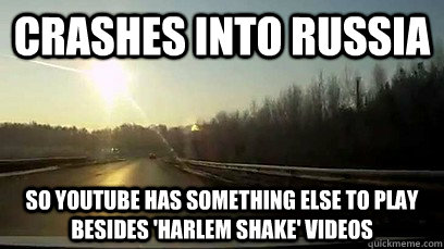 Crashes into russia so youtube has something else to play besides 'harlem shake' videos