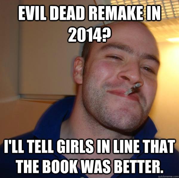 Evil Dead remake in 2014? I'll tell girls in line that the book was better.  - Evil Dead remake in 2014? I'll tell girls in line that the book was better.   Misc