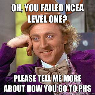 Oh, you failed ncea level one?  please tell me more about how you go to phs   Condescending Wonka