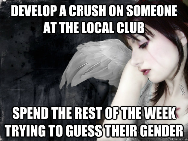 develop a crush on someone  at the local club  spend the rest of the week trying to guess their gender