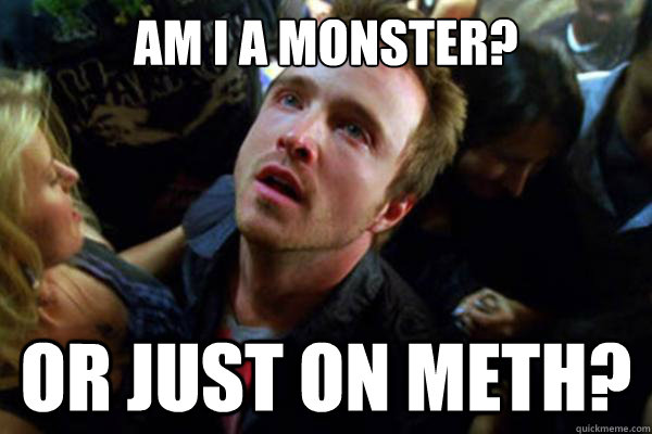 am i a monster? or just on meth? - am i a monster? or just on meth?  Misc