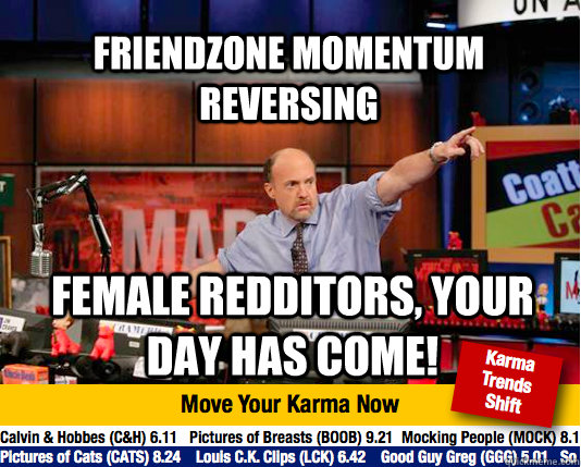 Friendzone momentum reversing  Female redditors, your day has come! - Friendzone momentum reversing  Female redditors, your day has come!  Mad Karma with Jim Cramer