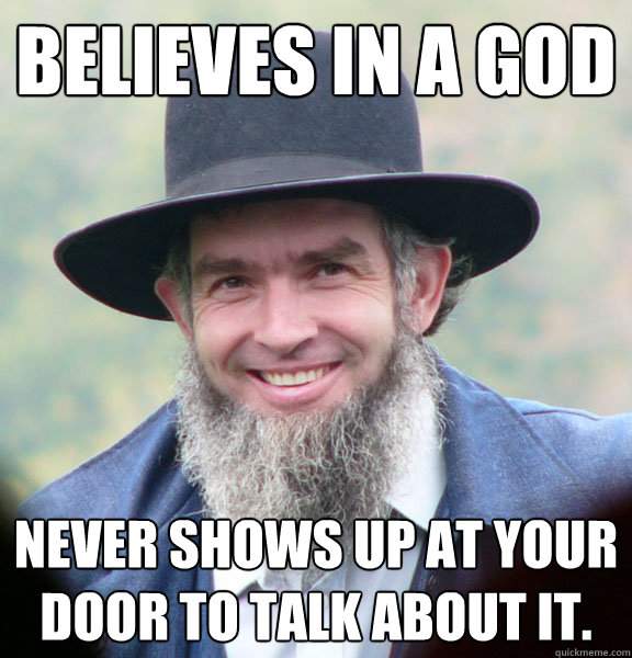 Believes in a God Never shows up at your door to talk about it.