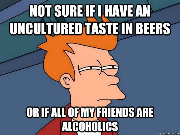 Not sure if i have an uncultured taste in beers or if all of my friends are alcoholics - Not sure if i have an uncultured taste in beers or if all of my friends are alcoholics  Futurama Fry