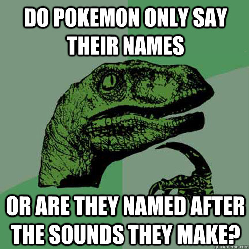 Do pokemon only say their names or are they named after the sounds they make? - Do pokemon only say their names or are they named after the sounds they make?  Philosoraptor