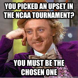 you picked an upset in the NCAA tournament? you must be the chosen one - you picked an upset in the NCAA tournament? you must be the chosen one  Condescending Wonka