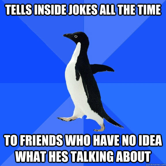 Tells inside jokes all the time To friends who have no idea what hes talking about - Tells inside jokes all the time To friends who have no idea what hes talking about  Socially Awkward Penguin