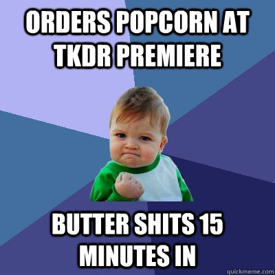 orders popcorn at TKDR premiere butter shits 15 minutes in  Success Kid