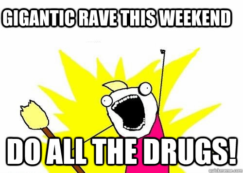 gigantic rave this weekend Do all the drugs!