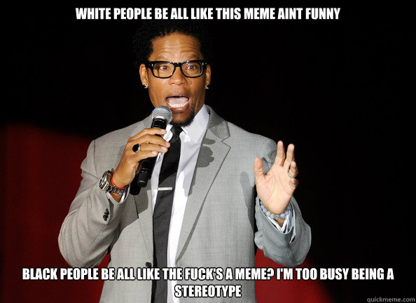 5da7a24f3edd23e15ba1aa6ab9c2e7198983de9574c4fda91dedf1e684fb8ce5 white people be all like this meme aint funny black people be all
