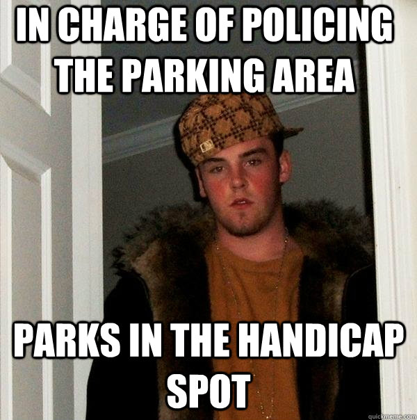 In charge of policing the parking area parks in the handicap spot - In charge of policing the parking area parks in the handicap spot  Scumbag Steve