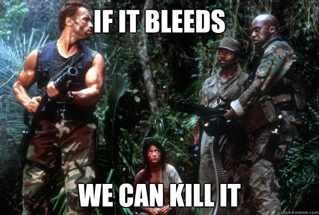 If It Bleeds We Can Kill It Misc Quickmeme