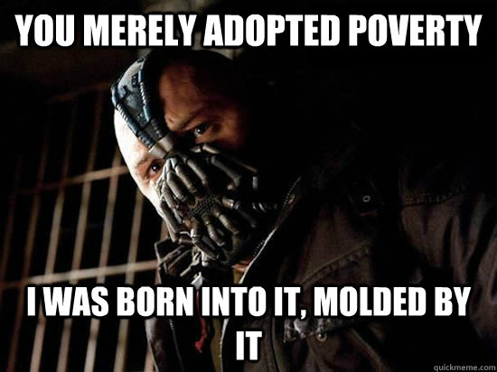 You merely adopted poverty I was born into it, molded by it