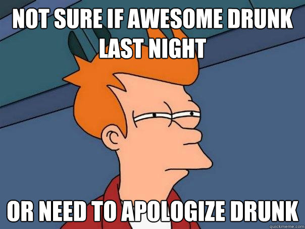 not sure if awesome drunk last night or need to apologize drunk - not sure if awesome drunk last night or need to apologize drunk  Futurama Fry
