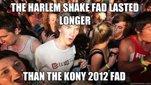 the harlem shake fad lasted longer  than the kony 2012 fad - the harlem shake fad lasted longer  than the kony 2012 fad  Sudden Clarity Clarence