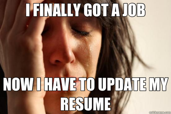 I Finally Got A Job Now I Have To Update My Resume First World