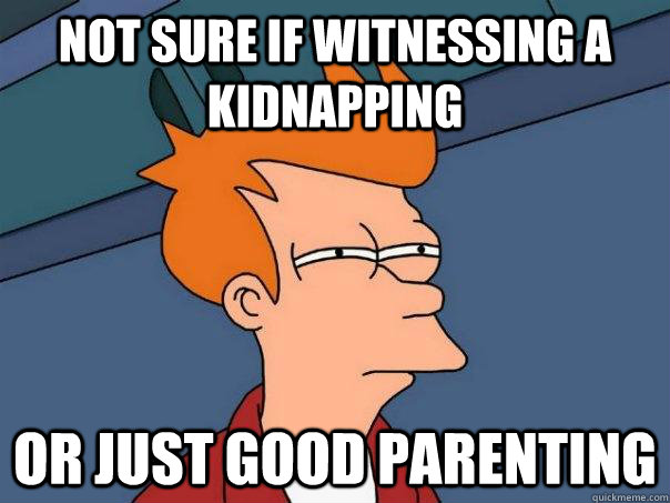 not sure if witnessing a kidnapping or just good parenting - not sure if witnessing a kidnapping or just good parenting  Futurama Fry