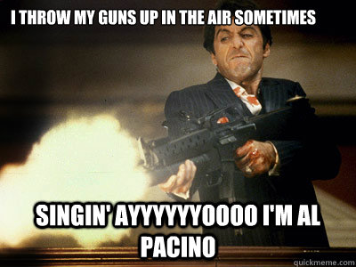 I throw My Guns up in the air Sometimes Singin' ayyyyyyoooo I'm al pacino