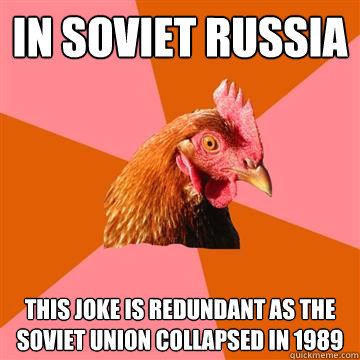 In soviet russia This joke is redundant as the soviet union collapsed in 1989 - In soviet russia This joke is redundant as the soviet union collapsed in 1989  Anti-Joke Chicken