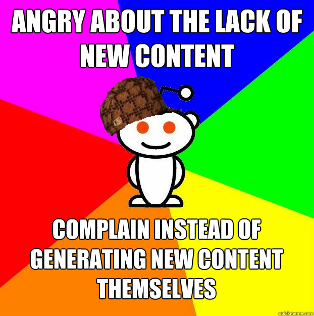Angry about the lack of new content complain instead of generating new content themselves  - Angry about the lack of new content complain instead of generating new content themselves   Scumbag Redditor