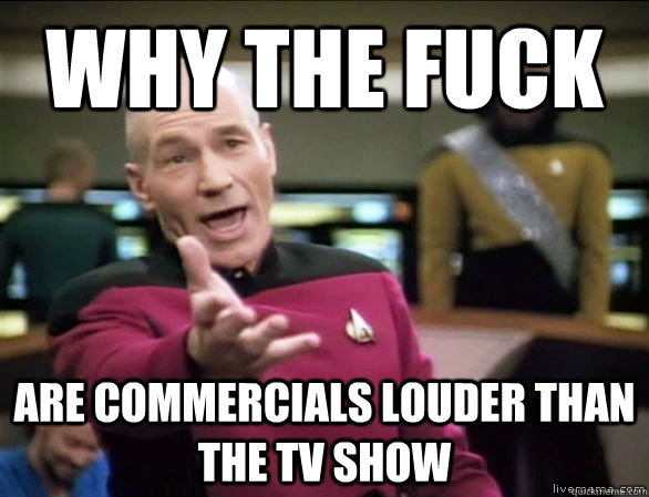 why the fuck are commercials louder than the TV show - why the fuck are commercials louder than the TV show  Annoyed Picard HD