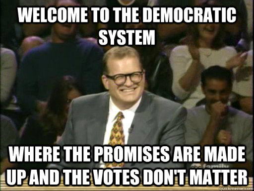 welcome to the democratic system where the promises are made up and the votes don't matter