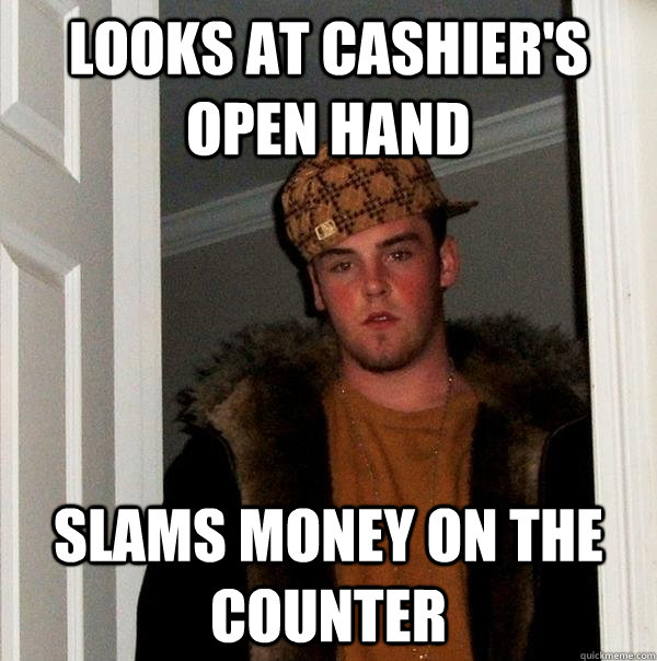 looks at cashier's open hand slams money on the counter - looks at cashier's open hand slams money on the counter  Scumbag Steve