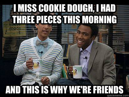 I miss cookie dough, I had three pieces this morning And this is why we're friends - I miss cookie dough, I had three pieces this morning And this is why we're friends  Troy and Abed in the Morning